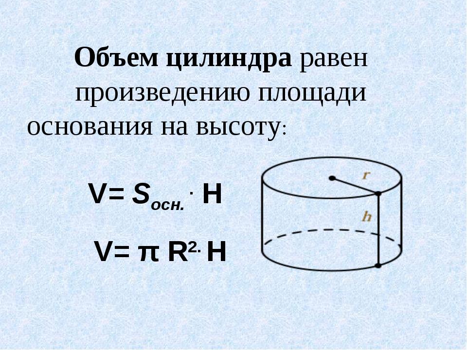 Объем цилиндра равен произведению площади основания на высоту: V= Sосн. . H...