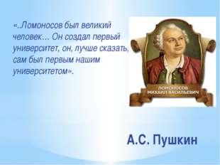 А.С. Пушкин «..Ломоносов был великий человек… Он создал первый университет, о