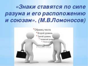«Знаки ставятся по силе разума и его расположению и союзам». (М.В.Ломоносов)