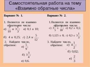 Самостоятельная работа на тему «Взаимно обратные числа» Вариант № 1. Являются