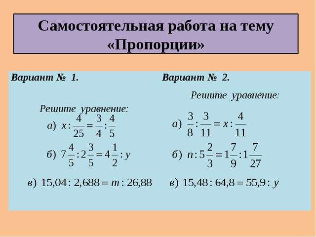 Самостоятельная работа на тему «Пропорции» Вариант № 1. Решите уравнение: Вар...