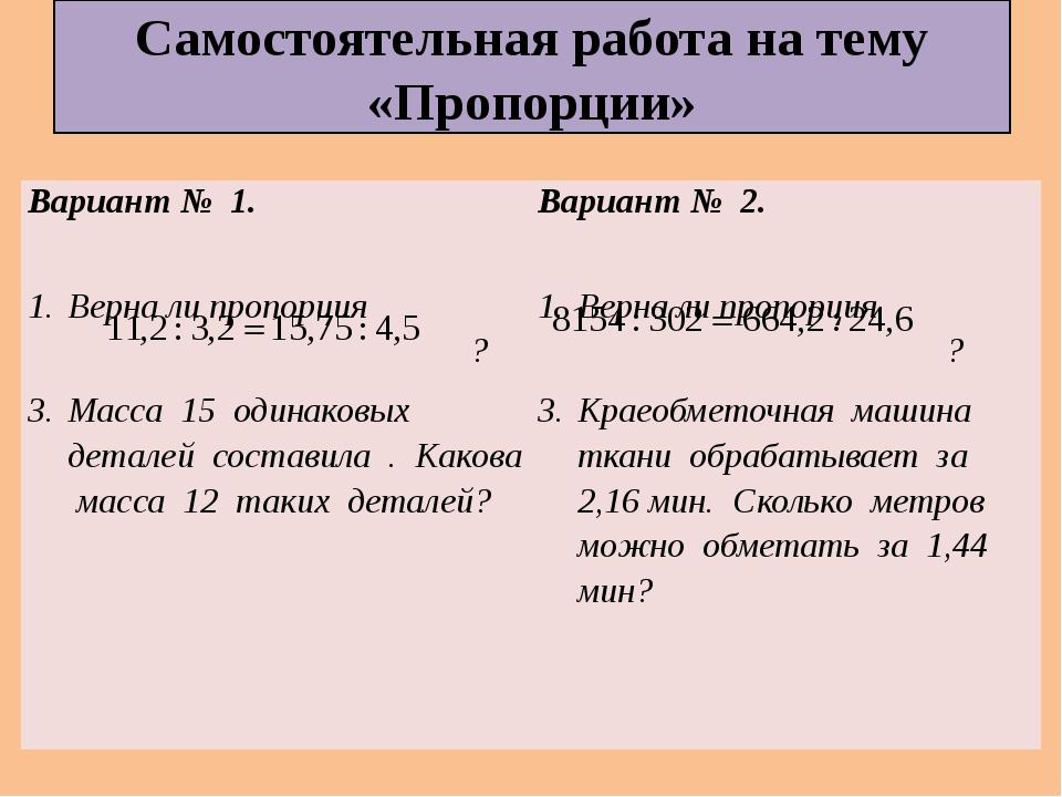 Самостоятельная работа на тему «Пропорции» Вариант № 1. Верна ли пропорция ?...
