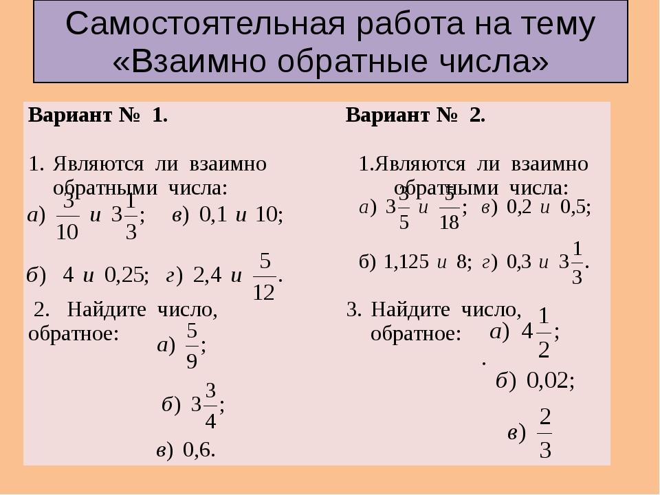 Самостоятельная работа на тему «Взаимно обратные числа» Вариант № 1. Являются...