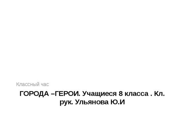 ГОРОДА –ГЕРОИ. Учащиеся 8 класса . Кл. рук. Ульянова Ю.И Классный час