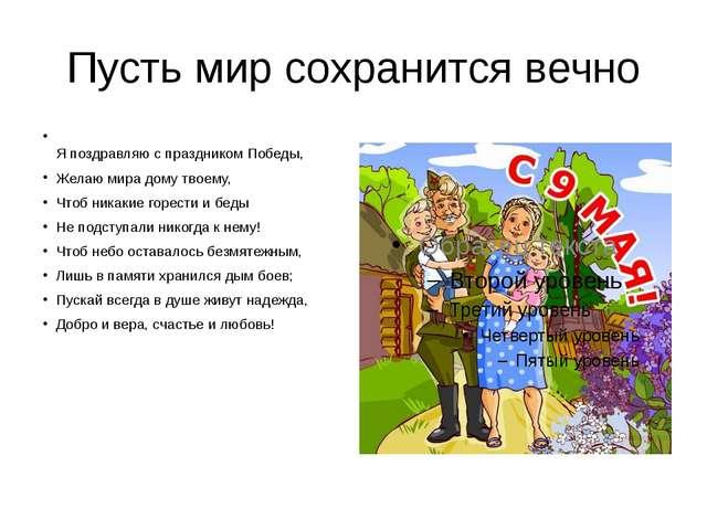 Пусть мир сохранится вечно Я поздравляю с праздником Победы, Желаю мира дому...