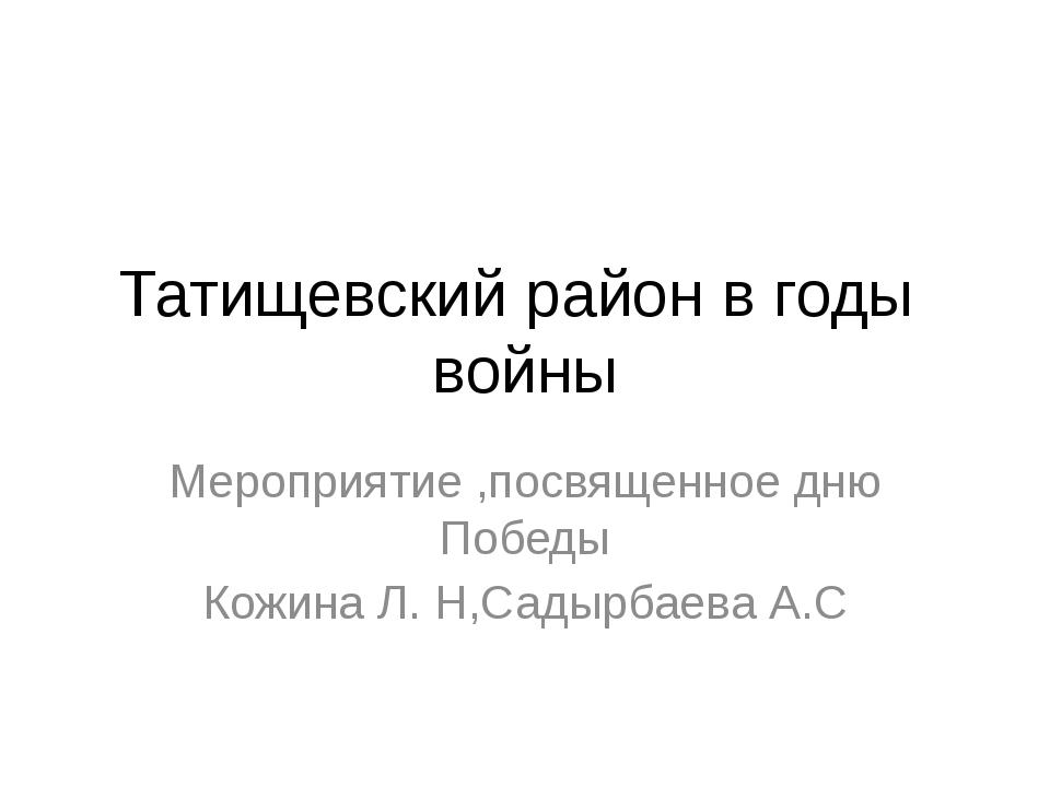 Татищевский район в годы войны Мероприятие ,посвященное дню Победы Кожина Л....