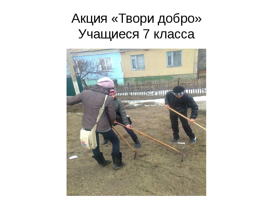 Акция «Твори добро» Учащиеся 7 класса