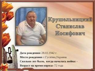 Дата рождения: 28.03.1942 г. Место рождения: г.Гусятин,Украина Сколько лет бы