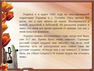 Родился я в марте 1942 года на оккупированной территории Украины в г. Гусятин