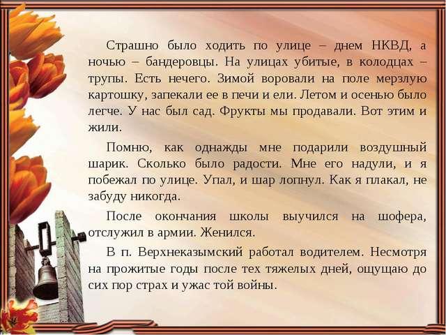 Страшно было ходить по улице – днем НКВД, а ночью – бандеровцы. На улицах уби...