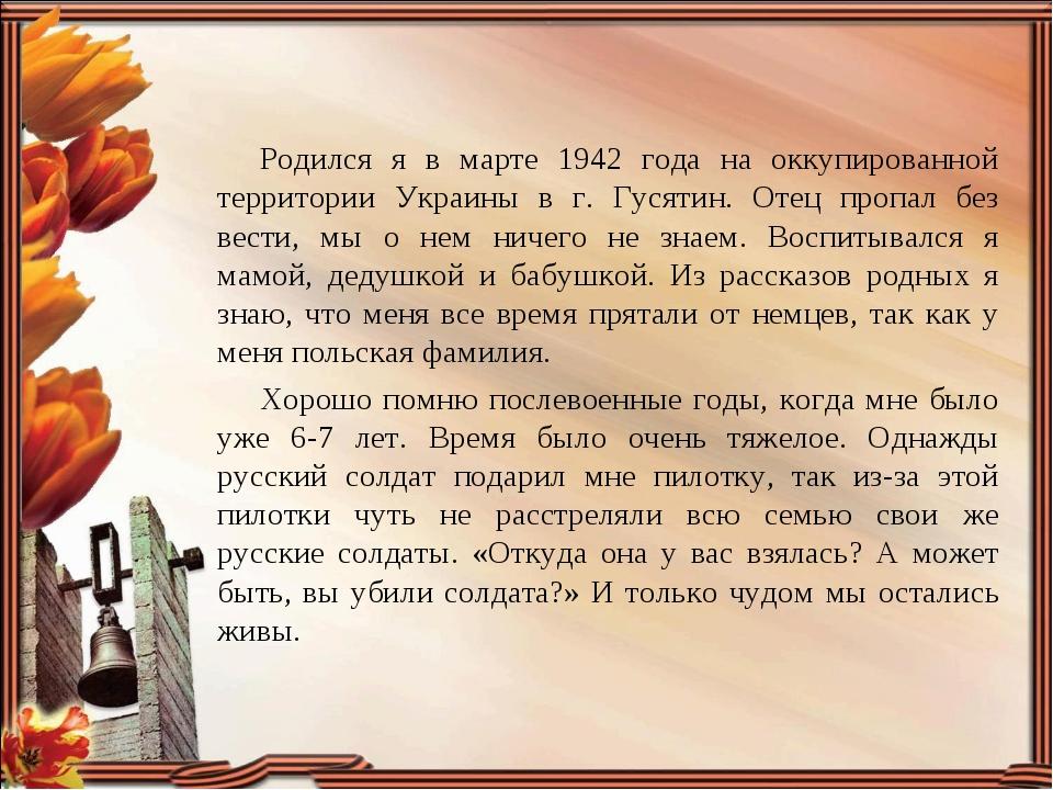 Родился я в марте 1942 года на оккупированной территории Украины в г. Гусятин...