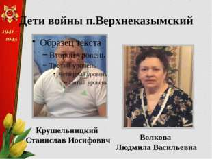 Крушельницкий Станислав Иосифович Волкова Людмила Васильевна Дети войны п.Вер