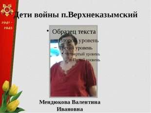 Мендюкова Валентина Ивановна Дети войны п.Верхнеказымский