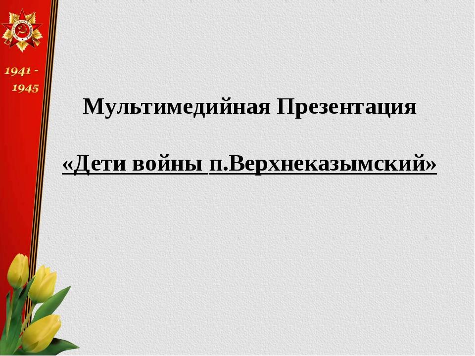 Мультимедийная Презентация «Дети войны п.Верхнеказымский»