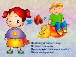 Подпишу я Валентинку, Подарю Ванюшке, Пусть о чувствах моих знает - Это ж не