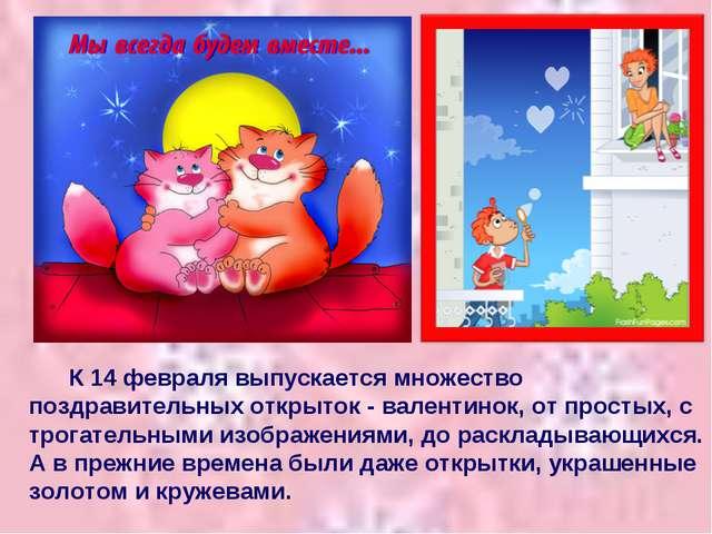 К 14 февраля выпускается множество поздравительных открыток - валентинок, от...