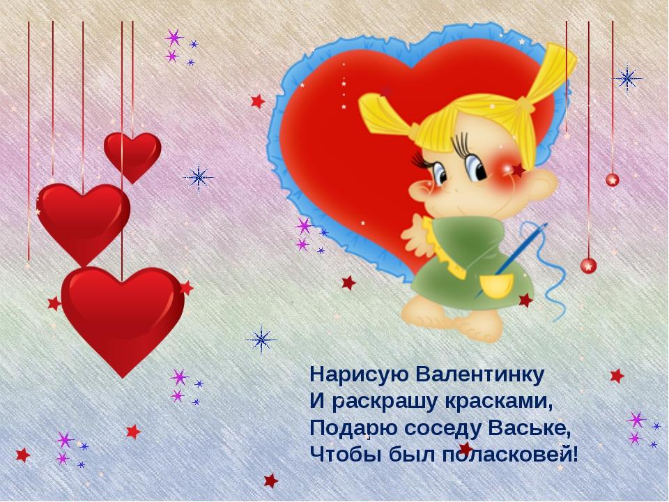 Нарисую Валентинку И раскрашу красками, Подарю соседу Ваське, Чтобы был полас...