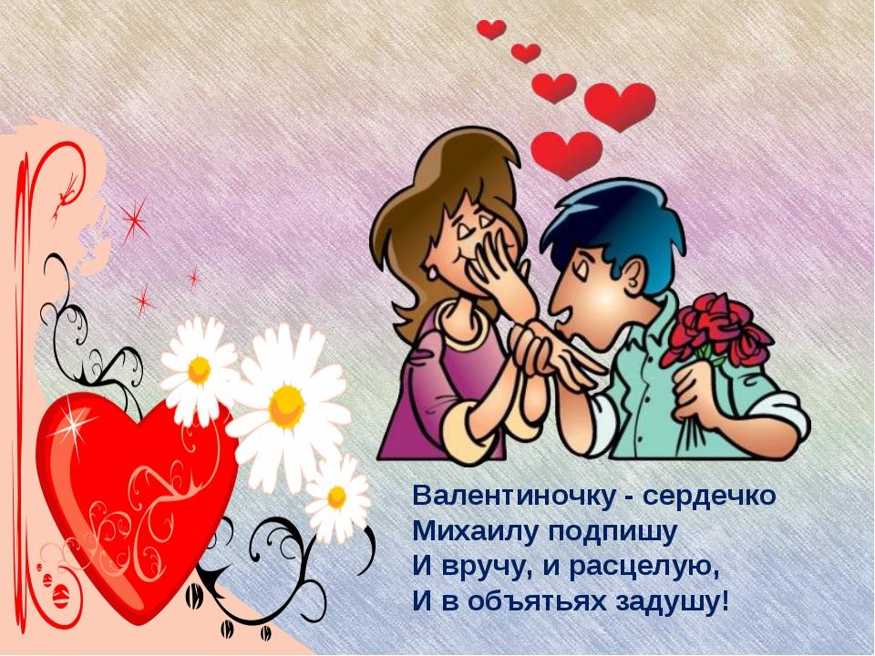 Валентиночку - сердечко Михаилу подпишу И вручу, и расцелую, И в объятьях зад...