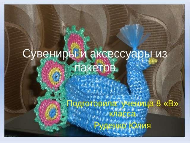 Cувениры и аксессуары из пакетов Подготовила: ученица 8 «В» класса Руденко Юлия