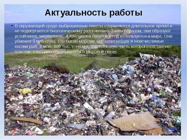 Актуальность работы В окружающей среде выброшенные пакеты сохраняются длитель...