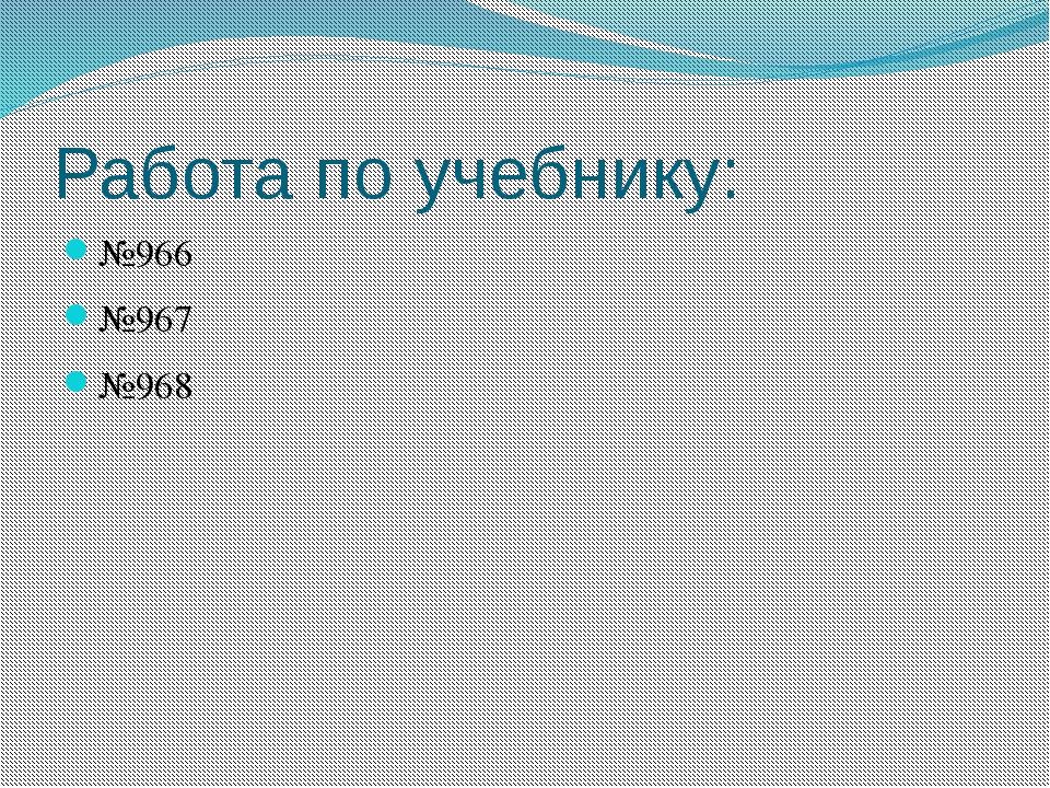 Работа по учебнику: №966 №967 №968