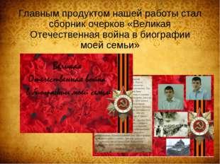 Главным продуктом нашей работы стал сборник очерков «Великая Отечественная во