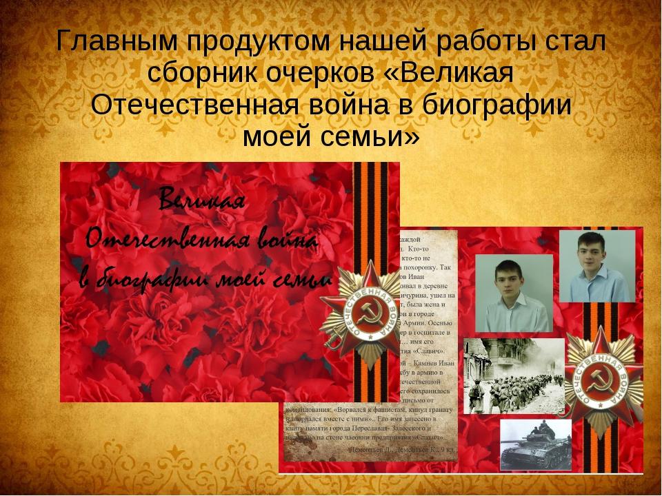 Главным продуктом нашей работы стал сборник очерков «Великая Отечественная во...