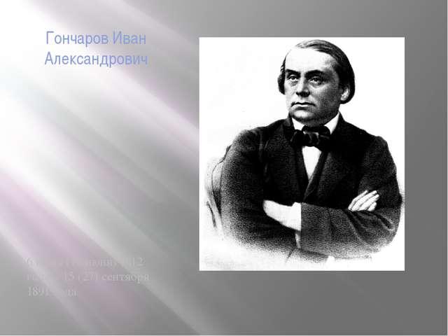 Гончаров Иван Александрович 6 июня (18 июня) 1812 года – 15 (27) сентября 189...