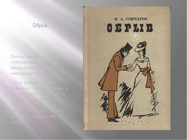 Обрыв Почти одновременно с «Обломовым» Гончаров писал роман «Обрыв», вышедший...