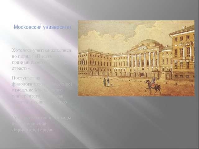 Московский университет Хотелось учиться живописи, но понял : «Писать – это пр...
