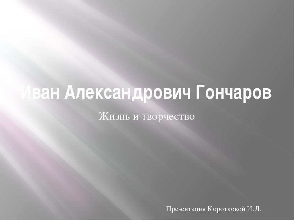 Иван Александрович Гончаров Жизнь и творчество Презентация Коротковой И.Л.