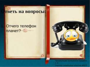Ответь на вопросы: Отчего телефон плачет? Презентацию выполнила Брудина Е.В.