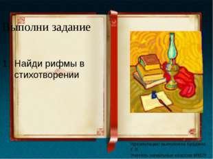 Выполни задание Найди рифмы в стихотворении Презентацию выполнила Брудина Е.В