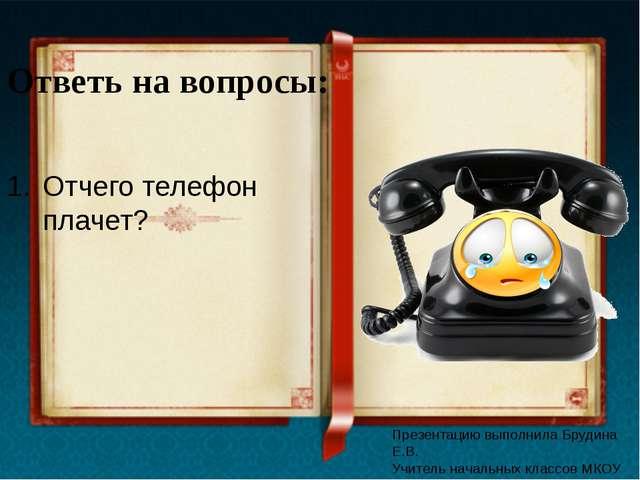Ответь на вопросы: Отчего телефон плачет? Презентацию выполнила Брудина Е.В....