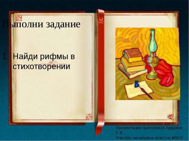 Выполни задание Найди рифмы в стихотворении Презентацию выполнила Брудина Е.В...