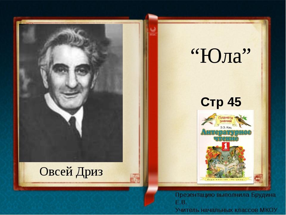 """Овсей Дриз """"Юла"""" Стр 45 Презентацию выполнила Брудина Е.В. Учитель начальных..."""