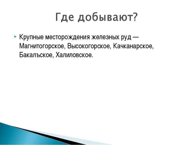 Крупные месторождения железных руд — Магнитогорское, Высокогорское, Качканарс...