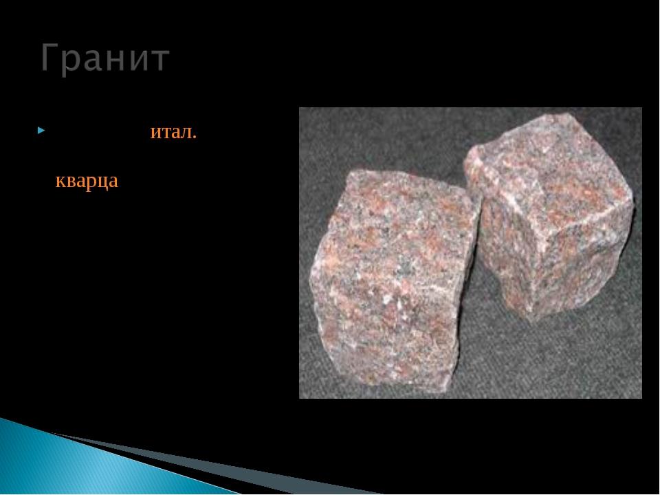 Грани́т (итал. granito, — зерно)—Состоит из кварца, калиевого полевого шпат...