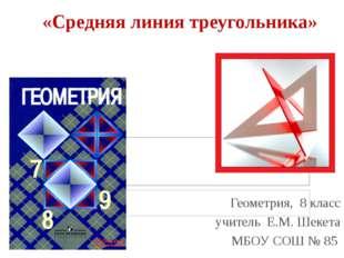 «Средняя линия треугольника» Геометрия, 8 класс учитель Е.М. Шекета МБОУ СОШ