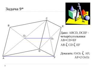 Задача 9* A B C D E F O1 O2 Дано: ABCD, DCEF - четырёхугольники AB=CD=EF AB ǁ