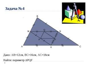 Задача №4 A B C M N K P Q F Дано: AB=12cм, ВС=16см, АС=18см Найти: периметр 