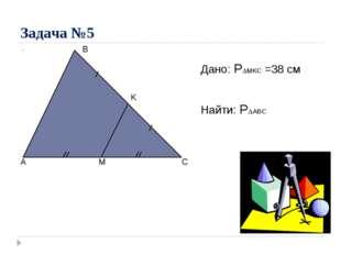 Задача №5 A C B M K Дано: PMKC =38 см Найти: PABC