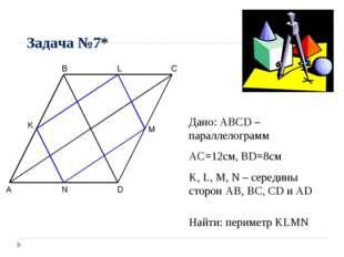 Задача №7* A B C D M N K Дано: ABCD – параллелограмм AC=12см, BD=8см K, L, M,