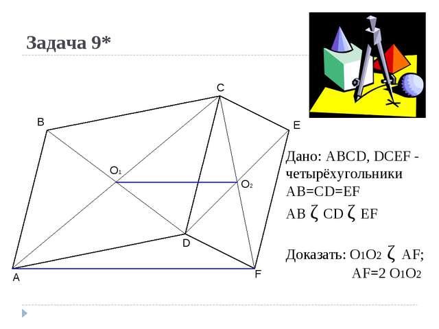 Задача 9* A B C D E F O1 O2 Дано: ABCD, DCEF - четырёхугольники AB=CD=EF AB ǁ...