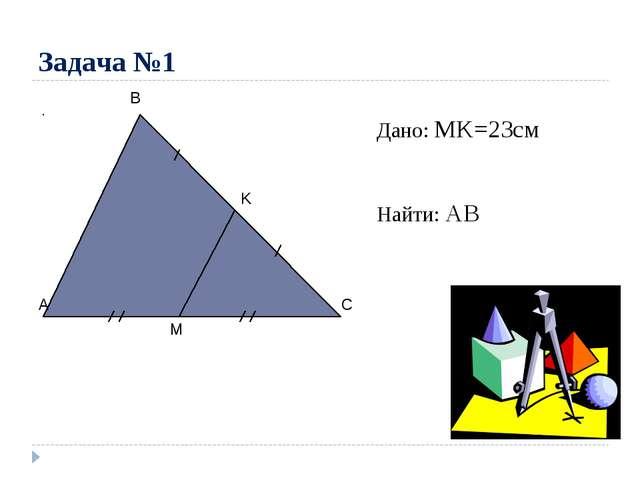 Задача №1 A C B M K Дано: MK=23см Найти: AB