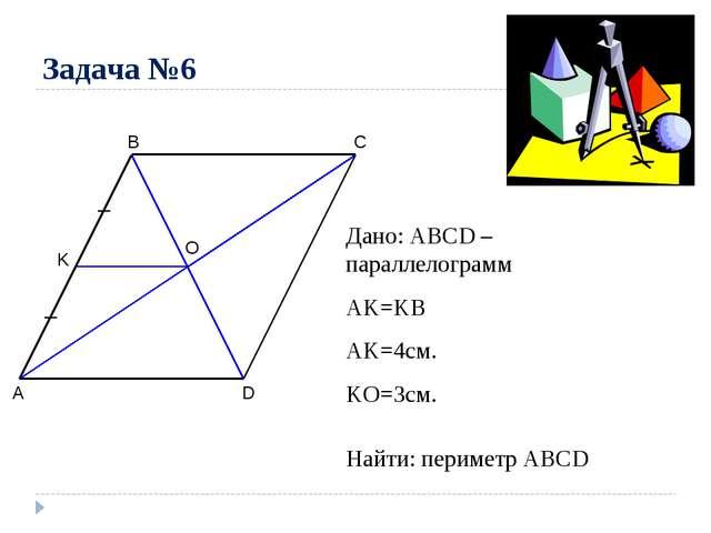 Задача №6 A B C D O K Дано: ABCD – параллелограмм AK=KB AK=4см. KO=3см. Найти...