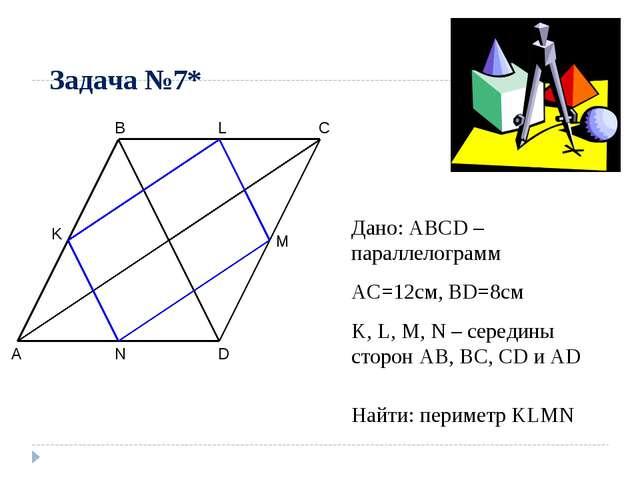 Задача №7* A B C D M N K Дано: ABCD – параллелограмм AC=12см, BD=8см K, L, M,...
