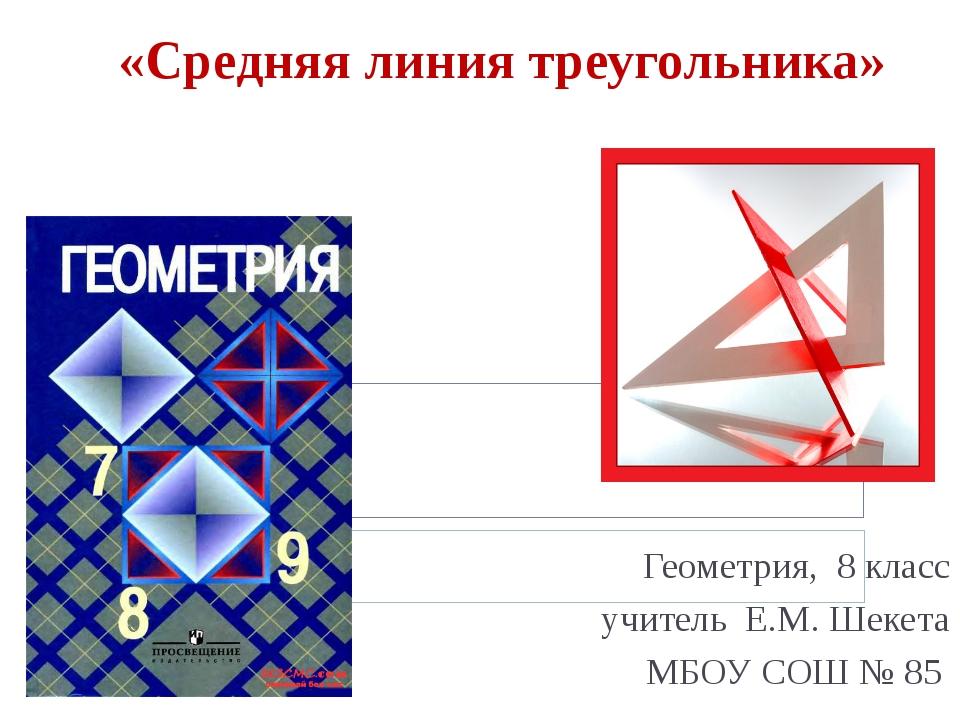 «Средняя линия треугольника» Геометрия, 8 класс учитель Е.М. Шекета МБОУ СОШ...