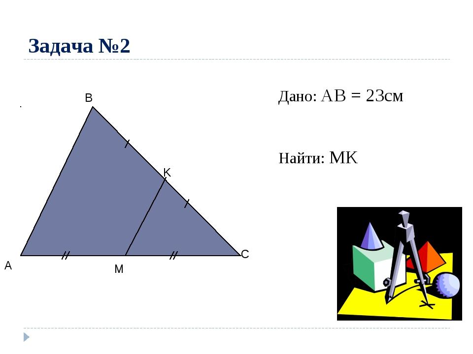 Задача №2 A C B M K Дано: АВ = 23см Найти: МК