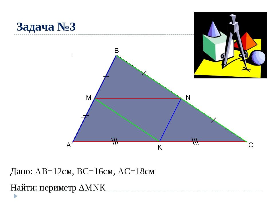 Задача №3 A B C M N K Дано: AB=12cм, ВС=16см, АС=18см Найти: периметр MNK